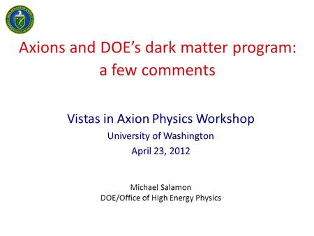 Axions and DOE's dark matter program: a few comments Vistas in Axion Physics Workshop University of Washington April 23, 2012 Michael Salamon DOE/Office.