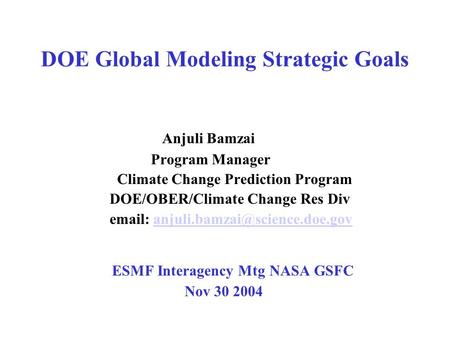 DOE Global Modeling Strategic Goals Anjuli Bamzai Program Manager Climate Change Prediction Program DOE/OBER/Climate Change Res Div