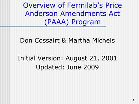 1 Overview of Fermilab's Price Anderson Amendments Act (PAAA) Program Don Cossairt & Martha Michels Initial Version: August 21, 2001 Updated: June 2009.