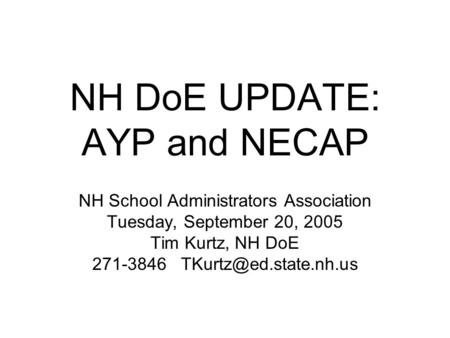NH DoE UPDATE: AYP and NECAP NH School Administrators Association Tuesday, September 20, 2005 Tim Kurtz, NH DoE 271-3846