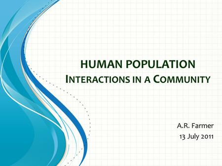 HUMAN POPULATION I NTERACTIONS IN A C OMMUNITY A.R. Farmer 13 July 2011.