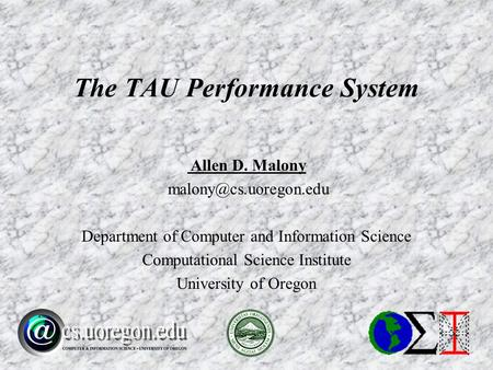 Allen D. Malony Department of Computer and Information Science Computational Science Institute University of Oregon The TAU Performance.