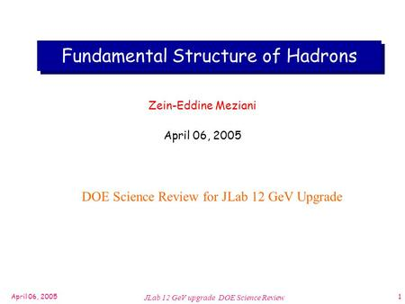 April 06, 2005 JLab 12 GeV upgrade DOE Science Review 1 Fundamental Structure of Hadrons Zein-Eddine Meziani April 06, 2005 DOE Science Review for JLab.