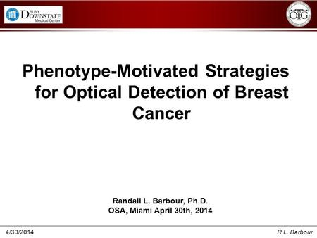 4/30/2014R.L. Barbour Phenotype-Motivated Strategies for Optical Detection of Breast Cancer Randall L. Barbour, Ph.D. OSA, Miami April 30th, 2014.