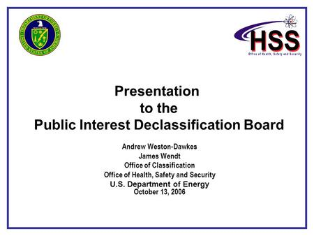 Presentation to the Public Interest Declassification Board Andrew Weston-Dawkes James Wendt Office of Classification Office of Health, Safety and Security.