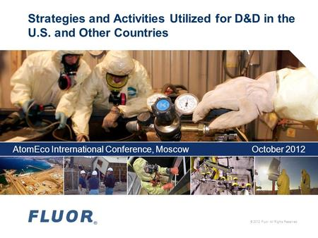 © 2012 Fluor. All Rights Reserved. Strategies and Activities Utilized for D&D in the U.S. and Other Countries AtomEco Intrernational Conference, MoscowOctober.