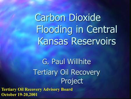 Carbon Dioxide Flooding in Central Kansas Reservoirs G. Paul Willhite Tertiary Oil Recovery Project Tertiary Oil Recovery Advisory Board October 19-20,2001.