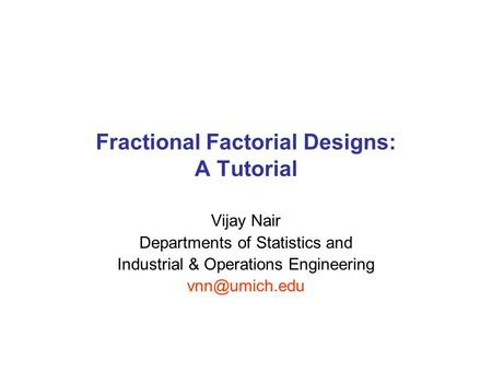 Fractional Factorial Designs: A Tutorial Vijay Nair Departments of Statistics and Industrial & Operations Engineering