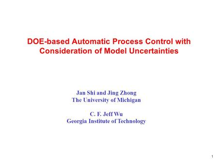 1 DOE-based Automatic Process Control with Consideration of Model Uncertainties Jan Shi and Jing Zhong The University of Michigan C. F. Jeff Wu Georgia.