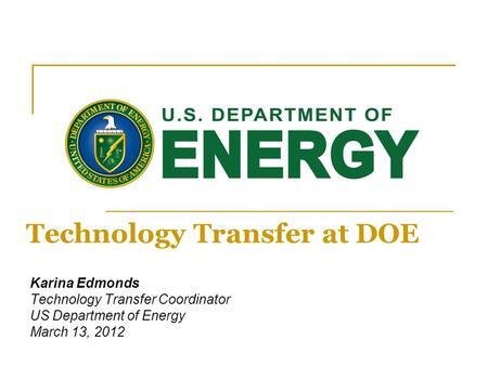Karina Edmonds Technology Transfer Coordinator US Department of Energy March 13, 2012 Technology Transfer at DOE.