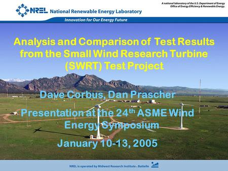 Dave Corbus, Dan Prascher Presentation at the 24 th ASME Wind Energy Symposium January 10-13, 2005 Analysis and Comparison of Test Results from the Small.