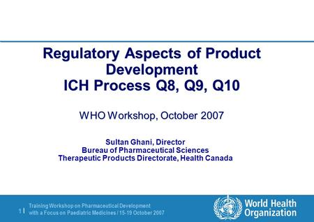 Training Workshop on Pharmaceutical Development with a Focus on Paediatric Medicines / 15-19 October 2007 1 |1 | Regulatory Aspects of Product Development.