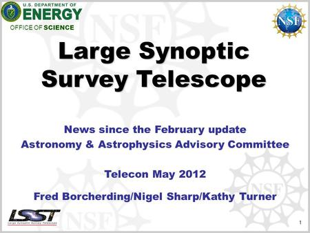 OFFICE OF SCIENCE 1 Large Synoptic Survey Telescope News since the February update Astronomy & Astrophysics Advisory Committee Telecon May 2012 Fred Borcherding/Nigel.