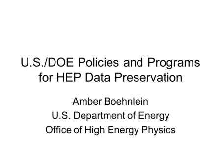 U.S./DOE Policies and Programs for HEP Data Preservation Amber Boehnlein U.S. Department of Energy Office of High Energy Physics.