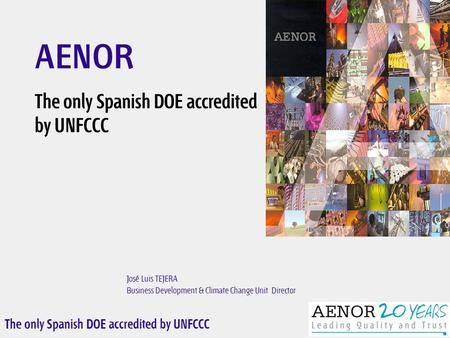 The only Spanish DOE accredited by UNFCCC José Luis TEJERA Business Development & Climate Change Unit Director AENOR The only Spanish DOE accredited by.