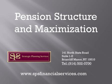 Pension Structure and Maximization 141 North State Road Suite 1-E Briarcliff Manor, NY 10510 Tel: (914) 502-0700 www.spsfinancialservices.com.