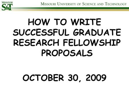 HOW TO WRITE SUCCESSFUL GRADUATE RESEARCH FELLOWSHIP PROPOSALS OCTOBER 30, 2009.