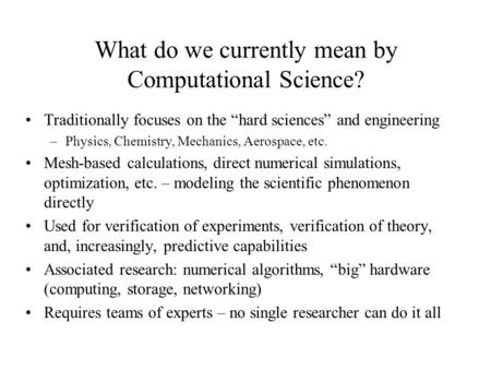 "What do we currently mean by Computational Science? Traditionally focuses on the ""hard sciences"" and engineering –Physics, Chemistry, Mechanics, Aerospace,"