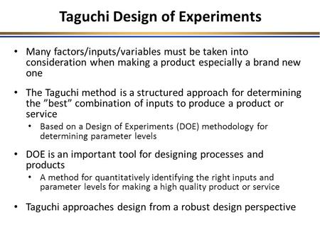 Many factors/inputs/variables must be taken into consideration when making a product especially a brand new one The Taguchi method is a structured approach.