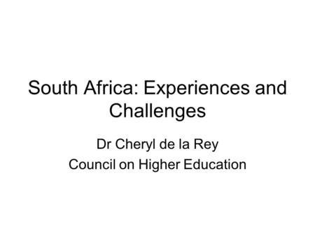 South Africa: Experiences and Challenges Dr Cheryl de la Rey Council on Higher Education.