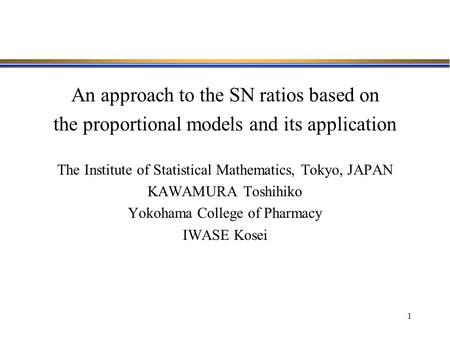 1 An approach to the SN ratios based on the proportional models and its application The Institute of Statistical Mathematics, Tokyo, JAPAN KAWAMURA Toshihiko.