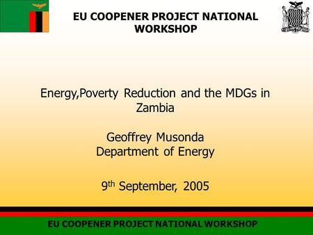 EU COOPENER PROJECT NATIONAL WORKSHOP Energy,Poverty Reduction and the MDGs in Zambia Geoffrey Musonda Department of Energy 9 th September, 2005.