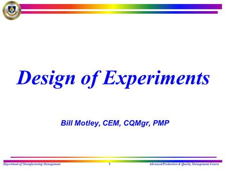 Department of Manufacturing ManagementAdvanced Production & Quality Management Course 1 Design of Experiments Bill Motley, CEM, CQMgr, PMP.