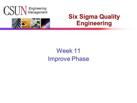 CSUN Engineering Management Six Sigma Quality Engineering Week 11 Improve Phase.