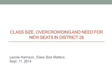 Leonie Haimson, Class Size Matters Sept. 11, 2014 CLASS SIZE, OVERCROWDING AND NEED FOR NEW SEATS IN DISTRICT 28.