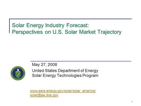 1 Solar Energy Industry Forecast: Perspectives on U.S. Solar Market Trajectory May 27, 2008 United States Department of Energy Solar Energy Technologies.