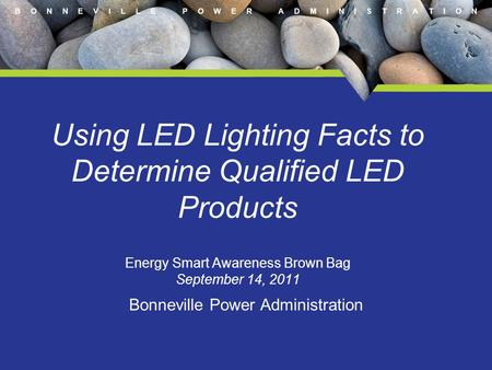B O N N E V I L L E P O W E R A D M I N I S T R A T I O N Using LED Lighting Facts to Determine Qualified LED Products Energy Smart Awareness Brown Bag.
