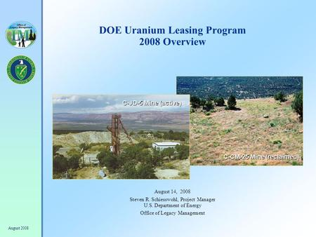 August 2008 DOE Uranium Leasing Program 2008 Overview August 14, 2008 Steven R. Schiesswohl, Project Manager U.S. Department of Energy Office of Legacy.