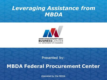 Leveraging Assistance from MBDA Presented by: MBDA Federal Procurement Center Operated by the MEDA.