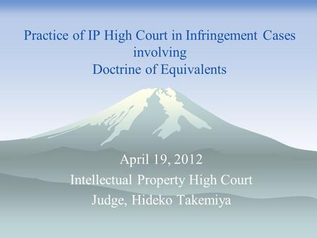 Practice of IP High Court in Infringement Cases involving Doctrine of Equivalents April 19, 2012 Intellectual Property High Court Judge, Hideko Takemiya.