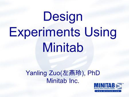 Design Experiments Using Minitab Yanling Zuo( 左燕玲 ), PhD Minitab Inc.