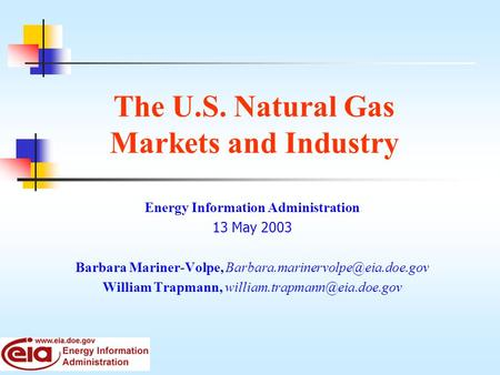 The U.S. Natural Gas Markets and Industry Energy Information Administration 13 May 2003 Barbara Mariner-Volpe, William.