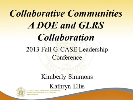 Collaborative Communities A DOE and GLRS Collaboration 2013 Fall G-CASE Leadership Conference Kimberly Simmons Kathryn Ellis.