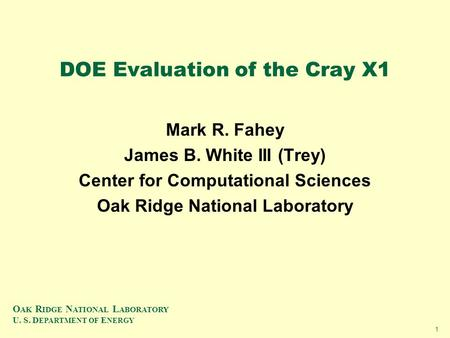 O AK R IDGE N ATIONAL L ABORATORY U. S. D EPARTMENT OF E NERGY 1 DOE Evaluation of the Cray X1 Mark R. Fahey James B. White III (Trey) Center for Computational.
