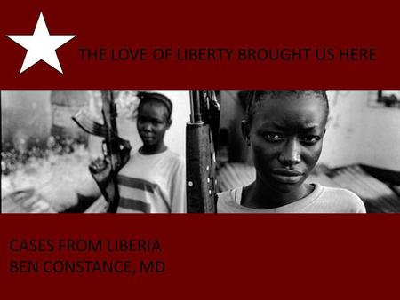 THE LOVE OF LIBERTY BROUGHT US HERE CASES FROM LIBERIA BEN CONSTANCE, MD.