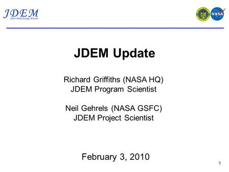 JDEM Update 1 Richard Griffiths (NASA HQ) JDEM Program Scientist Neil Gehrels (NASA GSFC) JDEM Project Scientist February 3, 2010.