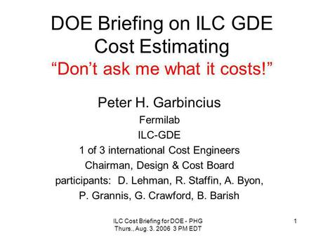 "ILC Cost Briefing for DOE - PHG Thurs., Aug. 3. 2006 3 PM EDT 1 DOE Briefing on ILC GDE Cost Estimating ""Don't ask me what it costs!"" Peter H. Garbincius."