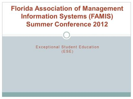Exceptional Student Education (ESE) Florida Association of Management Information Systems (FAMIS) Summer Conference 2012.
