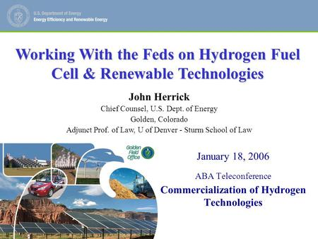 John Herrick Chief Counsel, U.S. Department of Energy, Golden CO 1 January 18, 2006 ABA Teleconference Commercialization of Hydrogen Technologies John.