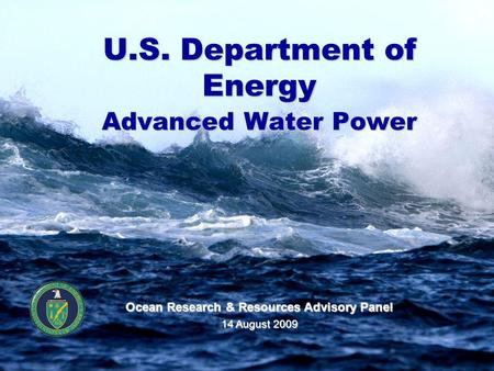 U.S. Department of Energy Advanced Water Power Ocean Research & Resources Advisory Panel 14 August 2009.