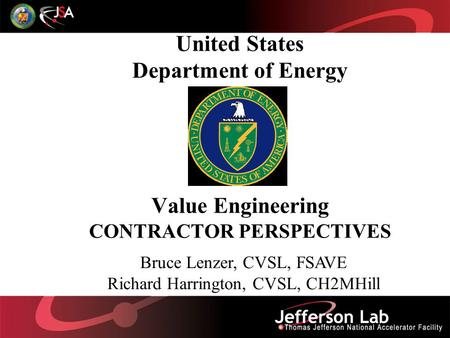 United States Department of Energy Value Engineering CONTRACTOR PERSPECTIVES Bruce Lenzer, CVSL, FSAVE Richard Harrington, CVSL, CH2MHill.