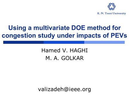 Using a multivariate DOE method for congestion study under impacts of PEVs Hamed V. HAGHI M. A. GOLKAR K. N. Toosi University.