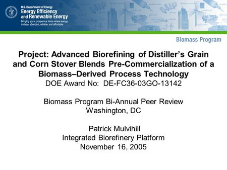 Project: Advanced Biorefining of Distiller's Grain and Corn Stover Blends Pre-Commercialization of a Biomass–Derived Process Technology DOE Award No: DE-FC36-03GO-13142.