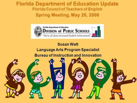 Florida Department of Education Update Florida Council of Teachers of English Spring Meeting, May 20, 2008 Susan Watt Language Arts Program Specialist.