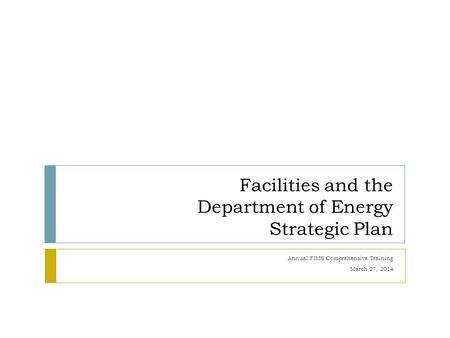 Facilities and the Department of Energy Strategic Plan Annual FIMS Comprehensive Training March 27, 2014.