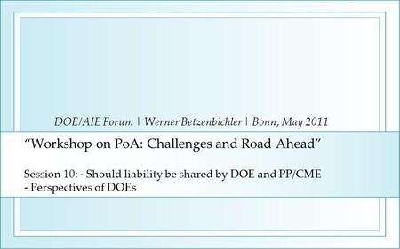 """Workshop on PoA: Challenges and Road Ahead"" Session 10: - Should liability be shared by DOE and PP/CME - Perspectives of DOEs DOE/AIE Forum 